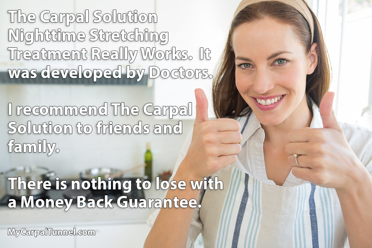 I recommend The Carpal Solution to friends and family. There is nothing to lose with a Money Back Guarantee.
