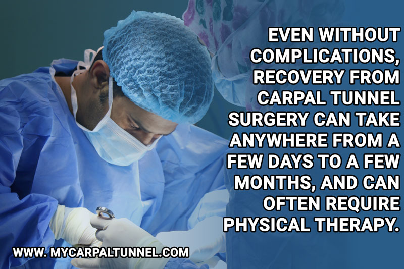 Even without complications, recovery from carpal tunnel surgery can take anywhere from a few days to a few months, and can often require physical therapy