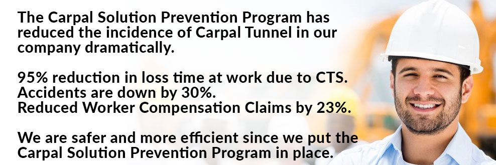 The Carpal Solution Prevention Program has reduced the incidence of Carpal Tunnel in our company dramatically